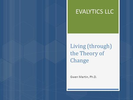 Living (through) the Theory of Change Gwen Martin, Ph.D. EVALYTICS LLC.