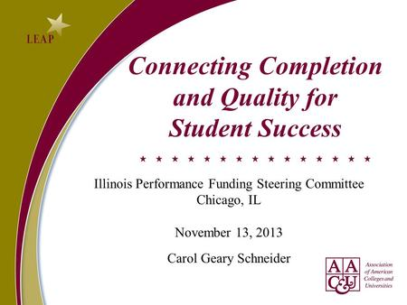 Connecting Completion and Quality for Student Success Illinois Performance Funding Steering Committee Chicago, IL November 13, 2013 Carol Geary Schneider.