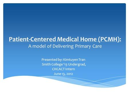 Patient-Centered Medical Home (PCMH): A model of Delivering Primary Care Presented by: Kimtuyen Tran Smith College '13 Undergrad, CHCACT Intern June 13,
