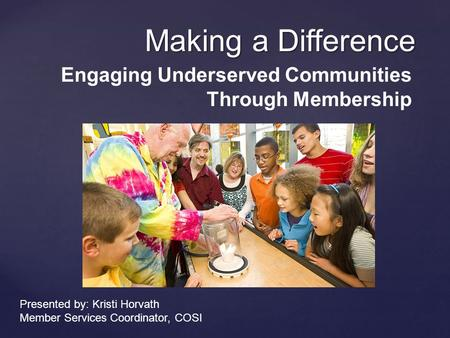 Making a Difference Engaging Underserved Communities Through Membership Presented by: Kristi Horvath Member Services Coordinator, COSI.