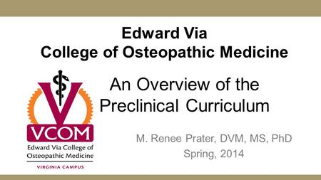 Edward Via College of Osteopathic Medicine M. Renee Prater, DVM, MS, PhD Spring, 2014 An Overview of the Preclinical Curriculum.