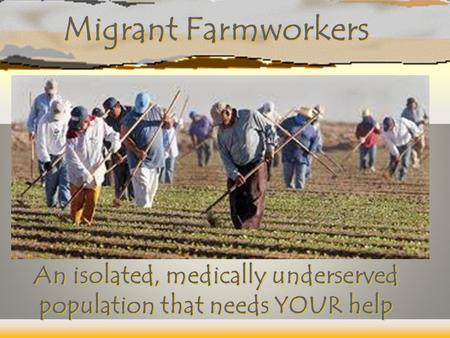Migrant Farmworkers An isolated, medically underserved population that needs YOUR help.