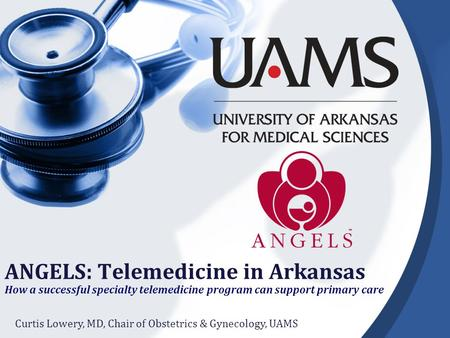 ANGELS: Telemedicine in Arkansas How a successful specialty telemedicine program can support primary care Curtis Lowery, MD, Chair of Obstetrics & Gynecology,