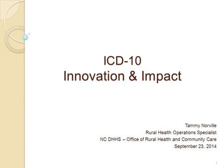 ICD-10 Innovation & Impact Tammy Norville Rural Health Operations Specialist NC DHHS – Office of Rural Health and Community Care September 23, 2014 1.