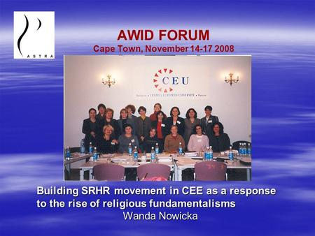 AWID FORUM Cape Town, November 14-17 2008 Building SRHR movement in CEE as a response to the rise of religious fundamentalisms Wanda Nowicka.