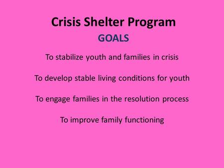 Crisis Shelter Program GOALS To stabilize youth and families in crisis To develop stable living conditions for youth To engage families in the resolution.