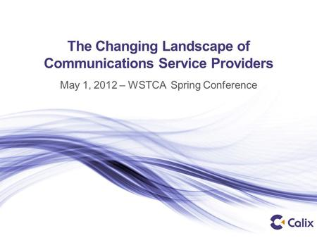 The Changing Landscape of Communications Service Providers May 1, 2012 – WSTCA Spring Conference.