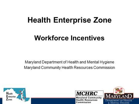 Health Enterprise Zone Workforce Incentives Maryland Department of Health and Mental Hygiene Maryland Community Health Resources Commission.