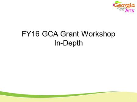 1 FY16 GCA Grant Workshop In-Depth. 1 Overview of GCA Multiple Programs Momentum Art at the Capitol Inspired Georgia Poet Laureate Prize Arts Learning.