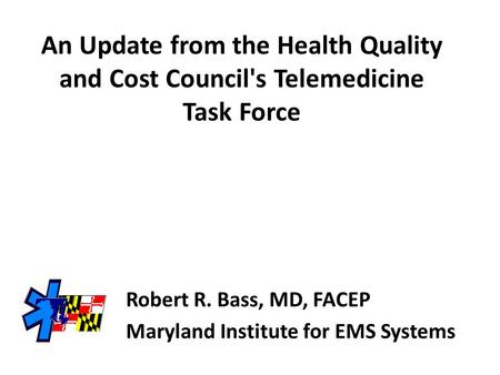 An Update from the Health Quality and Cost Council's Telemedicine Task Force Robert R. Bass, MD, FACEP Maryland Institute for EMS Systems.