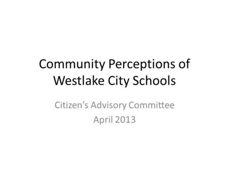 Community Perceptions of Westlake City Schools Citizen's Advisory Committee April 2013.