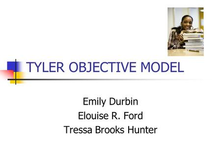 TYLER OBJECTIVE MODEL Emily Durbin Elouise R. Ford Tressa Brooks Hunter.