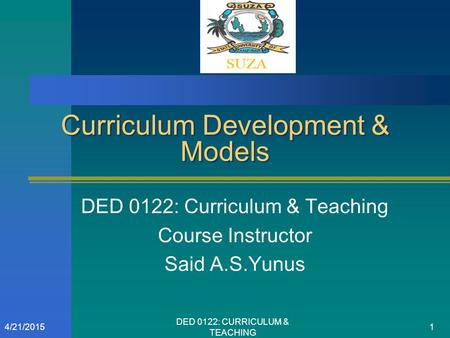 Curriculum Development & Models DED 0122: Curriculum & Teaching Course Instructor Said A.S.Yunus 4/21/20151 DED 0122: CURRICULUM & TEACHING.