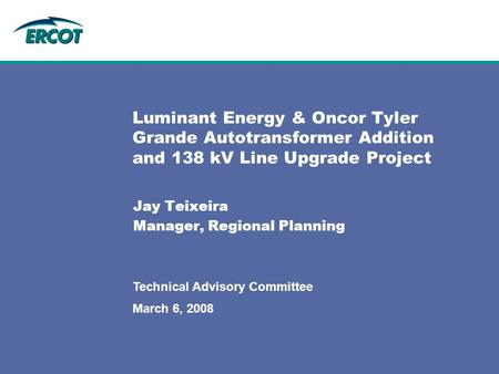 March 6, 2008 Technical Advisory Committee Luminant Energy & Oncor Tyler Grande Autotransformer Addition and 138 kV Line Upgrade Project Jay Teixeira Manager,