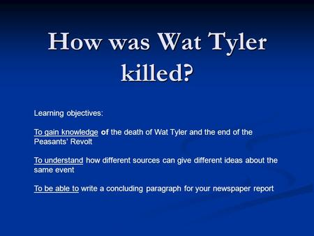 How was Wat Tyler killed? Learning objectives: To gain knowledge of the death of Wat Tyler and the end of the Peasants' Revolt To understand how different.
