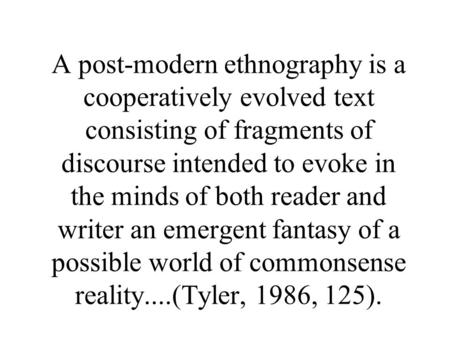A post-modern ethnography is a cooperatively evolved text consisting of fragments of discourse intended to evoke in the minds of both reader and writer.