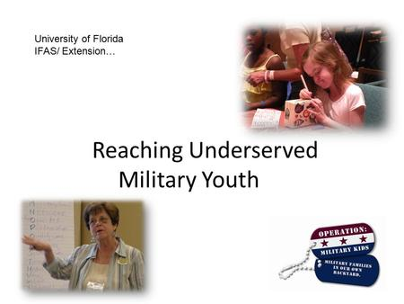 Reaching Underserved Military Youth University of Florida IFAS/ Extension…
