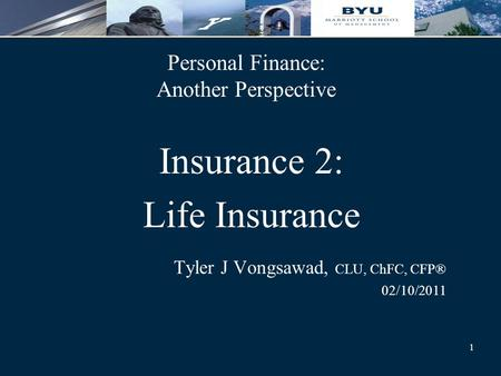 1 Personal Finance: Another Perspective Insurance 2: Life Insurance Tyler J Vongsawad, CLU, ChFC, CFP® 02/10/2011.