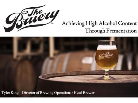 Achieving High Alcohol Content Through Fermentation Tyler King – Director of Brewing Operations / Head Brewer.