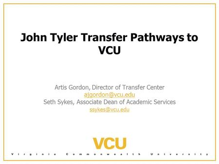 John Tyler Transfer Pathways to VCU Artis Gordon, Director of Transfer Center Seth Sykes, Associate Dean of Academic Services