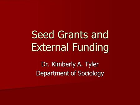 Seed Grants and External Funding Dr. Kimberly A. Tyler Department of Sociology.