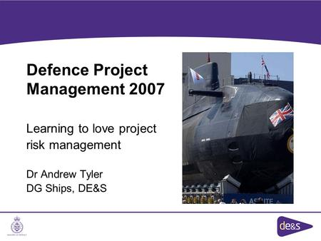 Defence Project Management 2007 Learning to love project risk management Dr Andrew Tyler DG Ships, DE&S.