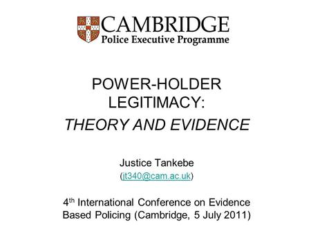 POWER-HOLDER LEGITIMACY: THEORY AND EVIDENCE Justice Tankebe 4 th International Conference on Evidence Based Policing.
