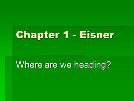 Chapter 1 - Eisner Where are we heading?. The educational imagination  The process of education always occurs within a context and decisions about educational.