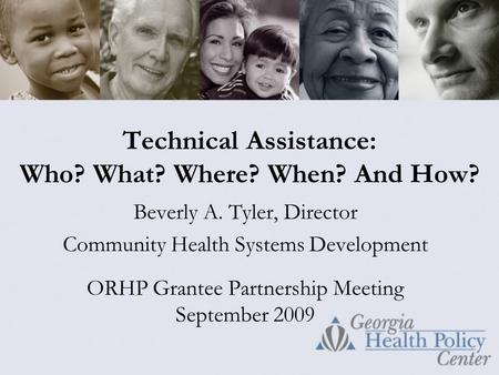 Technical Assistance: Who? What? Where? When? And How? Beverly A. Tyler, Director Community Health Systems Development ORHP Grantee Partnership Meeting.