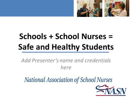 Schools + School Nurses = Safe and Healthy Students Add Presenter's name and credentials here.