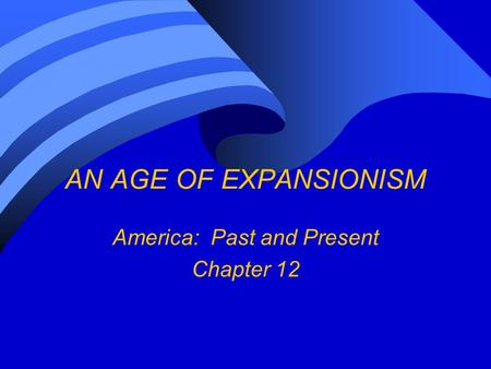 AN AGE OF EXPANSIONISM America: Past and Present Chapter 12.