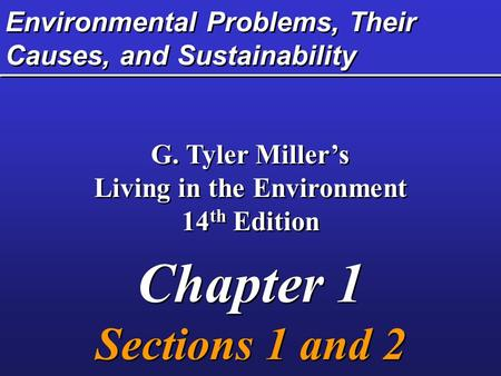 Environmental Problems, Their Causes, and Sustainability G. Tyler Miller's Living in the Environment 14 th Edition Chapter 1 Sections 1 and 2 G. Tyler.