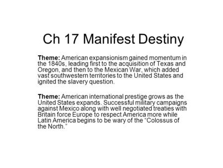 Ch 17 Manifest Destiny Theme: American expansionism gained momentum in the 1840s, leading first to the acquisition of Texas and Oregon, and then to the.