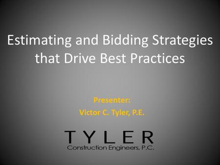 Presenter: Victor C. Tyler, P.E. Estimating and Bidding Strategies that Drive Best Practices.
