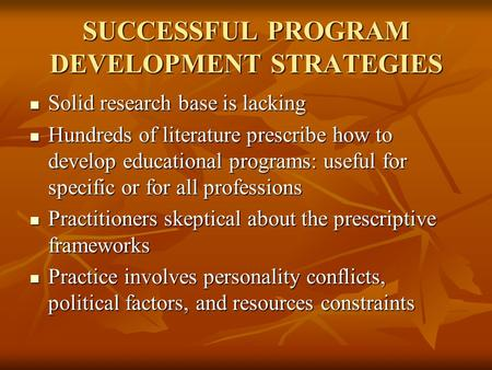SUCCESSFUL PROGRAM DEVELOPMENT STRATEGIES Solid research base is lacking Solid research base is lacking Hundreds of literature prescribe how to develop.