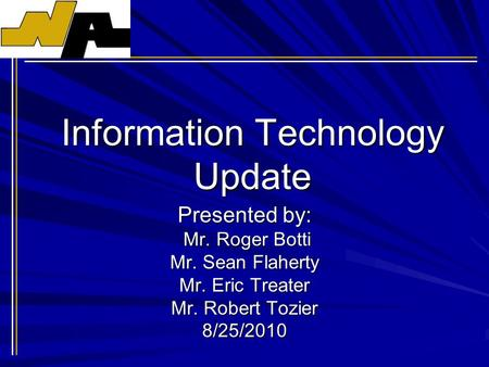 Information Technology Update Presented by: Mr. Roger Botti Mr. Roger Botti Mr. Sean Flaherty Mr. Eric Treater Mr. Robert Tozier 8/25/2010.