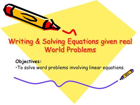 Writing & Solving Equations given real World Problems Writing & Solving Equations given real World Problems Objectives: To solve word problems involving.