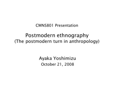 CMNS801 Presentation Postmodern ethnography (The postmodern turn in anthropology) Ayaka Yoshimizu October 21, 2008.