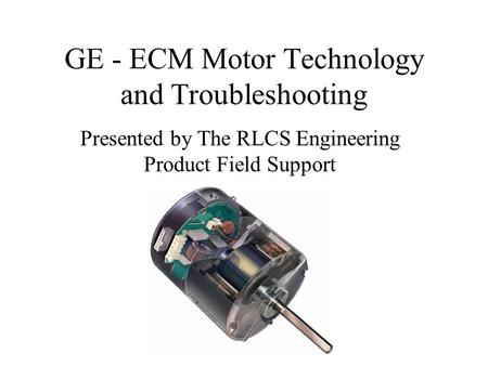 GE - ECM Motor Technology and Troubleshooting Presented by The RLCS Engineering Product Field Support.