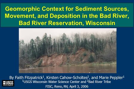 Geomorphic Context for Sediment Sources, Movement, and Deposition in the Bad River, Bad River Reservation, Wisconsin By Faith Fitzpatrick 1, Kirsten Cahow-Scholtes.
