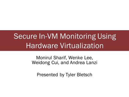 Secure In-VM Monitoring Using Hardware Virtualization Monirul Sharif, Wenke Lee, Weidong Cui, and Andrea Lanzi Presented by Tyler Bletsch.