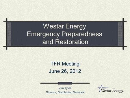 Westar Energy Emergency Preparedness and Restoration TFR Meeting June 26, 2012 Jim Tyler Director, Distribution Services.