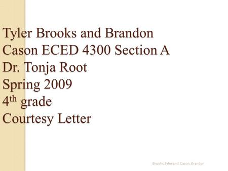 Brooks, Tyler and Cason, Brandon Tyler Brooks and Brandon Cason ECED 4300 Section A Dr. Tonja Root Spring 2009 4 th grade Courtesy Letter.