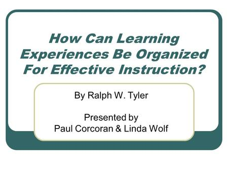 How Can Learning Experiences Be Organized For Effective Instruction? By Ralph W. Tyler Presented by Paul Corcoran & Linda Wolf.