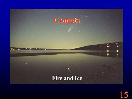 15 Comets Fire and Ice. 15 Goals What are comets? How are they different from asteroids? What are meteor showers? How are they different from typical.