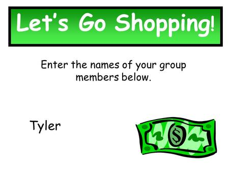 Let's Go Shopping ! Enter the names of your group members below. Tyler.