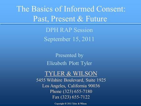 The Basics of Informed Consent: Past, Present & Future DPH RAP Session September 15, 2011 Presented by Elizabeth Plott Tyler TYLER & WILSON 5455 Wilshire.
