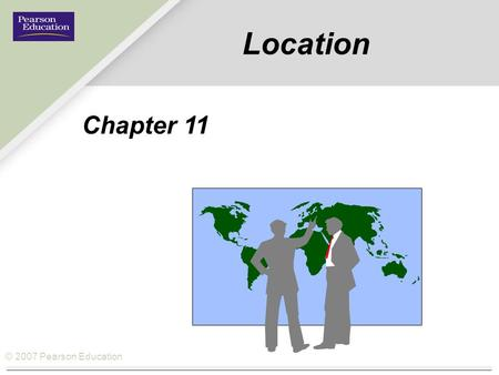© 2007 Pearson Education Location Chapter 11. © 2007 Pearson Education How Location fits the Operations Management Philosophy Operations As a Competitive.