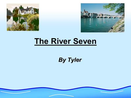 The River Seven By Tyler. The Soure The source is the start or the beginning of a river. The source of a river is usually found in the hills or mountains.