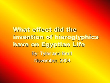 What effect did the invention of hieroglyphics have on Egyptian Life By: Tyler and Brett By: Tyler and Brett November, 2004 November, 2004.